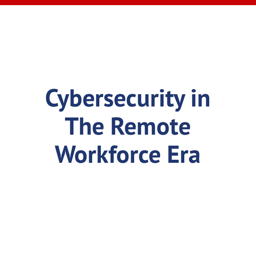 Cybersecurity in the Remote Workforce Era